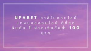 Ufabet คาสิโนออนไลน์ แทงบอลออนไลน์ ดีที่สุด อันดับ 1 ฝากเงินขั้นต่ำ 100 บาท
